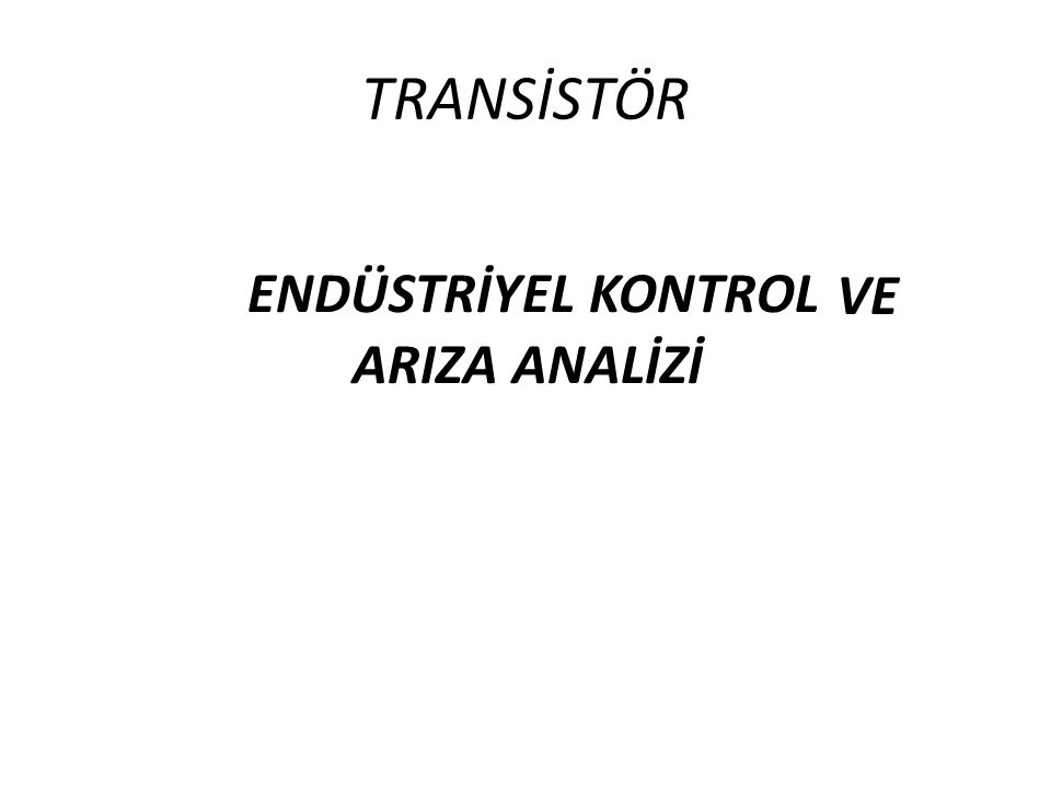TRANSİSTÖR VE ENDÜSTRİYEL KONTROL ARIZA ANALİZİ