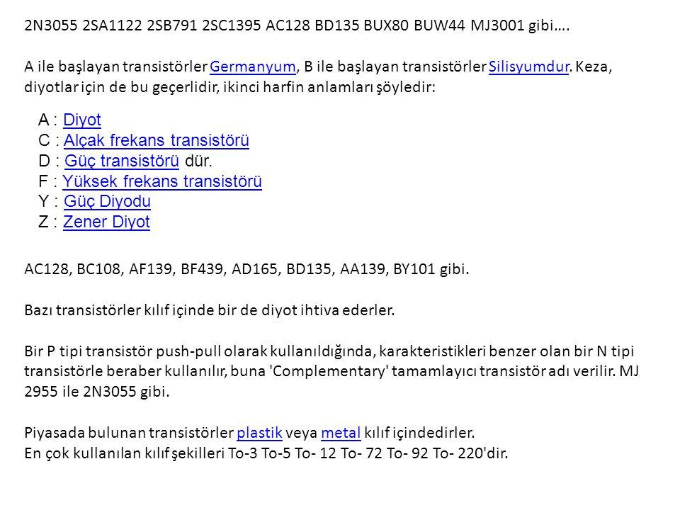 2N3055 2SA1122 2SB791 2SC1395 AC128 BD135 BUX80 BUW44 MJ3001 gibi…. A ile başlayan transistörler Germanyum, B ile başlayan transistörler Silisyumdur.