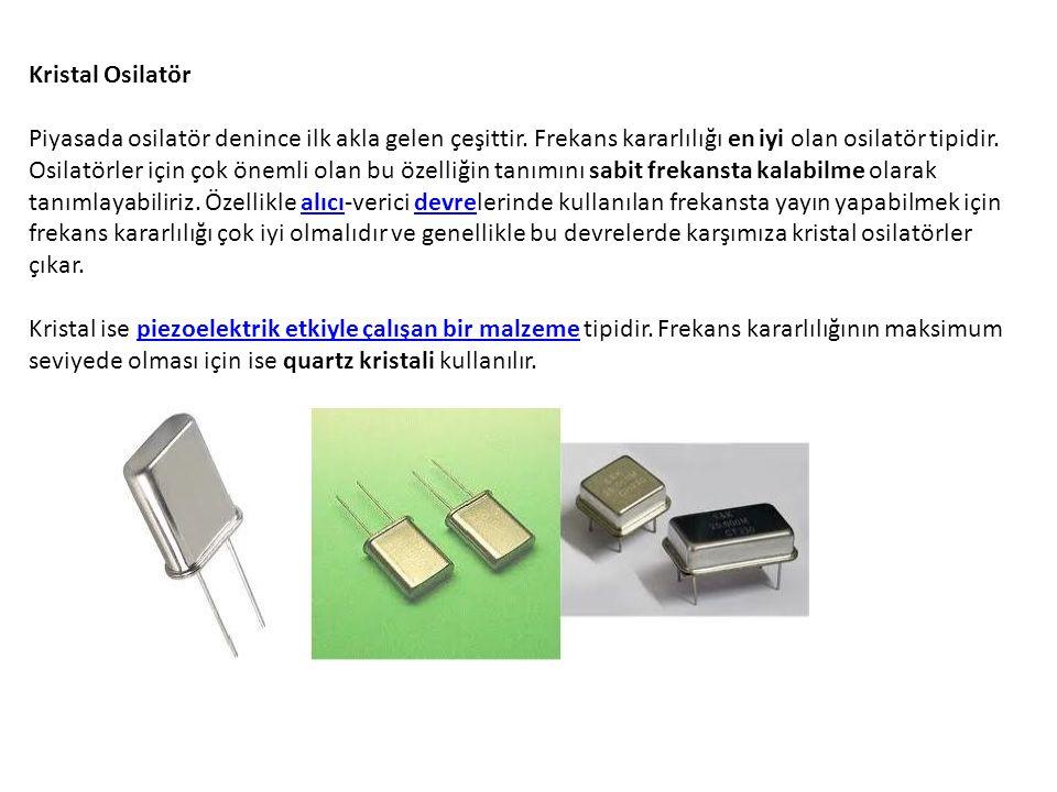 Kristal Osilatör Piyasada osilatör denince ilk akla gelen çeşittir. Frekans kararlılığı en iyi olan osilatör tipidir. Osilatörler için çok önemli olan