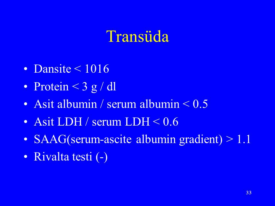 33 Transüda Dansite < 1016 Protein < 3 g / dl Asit albumin / serum albumin < 0.5 Asit LDH / serum LDH < 0.6 SAAG(serum-ascite albumin gradient) > 1.1 Rivalta testi (-)