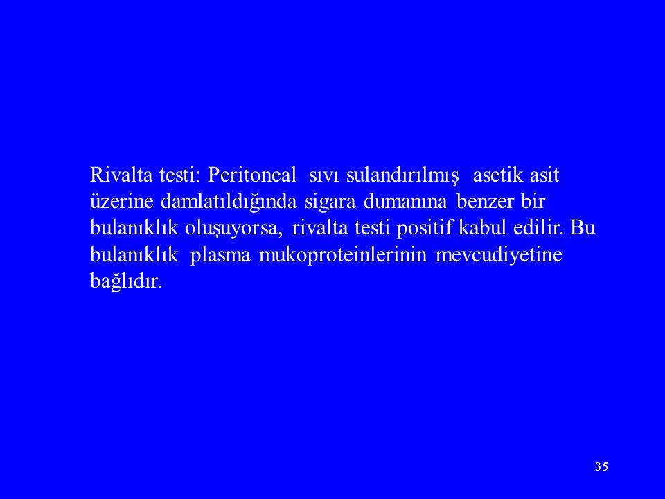 35 Rivalta testi: Peritoneal sıvı sulandırılmış asetik asit üzerine damlatıldığında sigara dumanına benzer bir bulanıklık oluşuyorsa, rivalta testi positif kabul edilir.