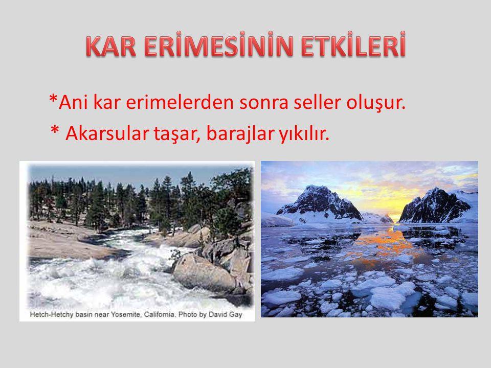 *Ani kar erimelerden sonra seller oluşur. * Akarsular taşar, barajlar yıkılır.