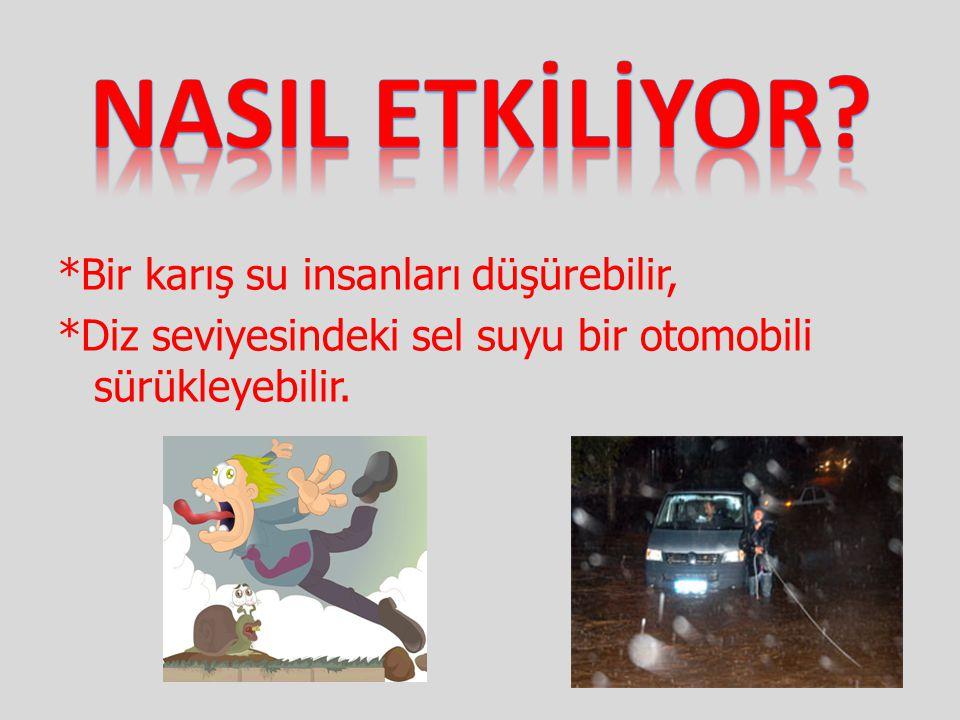 *Bir karış su insanları düşürebilir, *Diz seviyesindeki sel suyu bir otomobili sürükleyebilir.