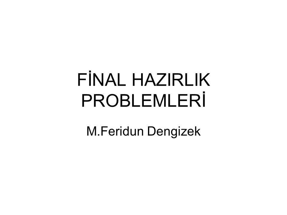 FİNAL HAZIRLIK PROBLEMLERİ M.Feridun Dengizek