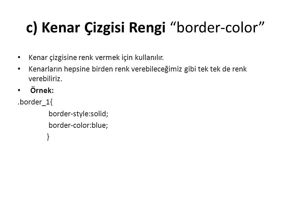 """c) Kenar Çizgisi Rengi """"border-color"""" Kenar çizgisine renk vermek için kullanılır. Kenarların hepsine birden renk verebileceğimiz gibi tek tek de renk"""