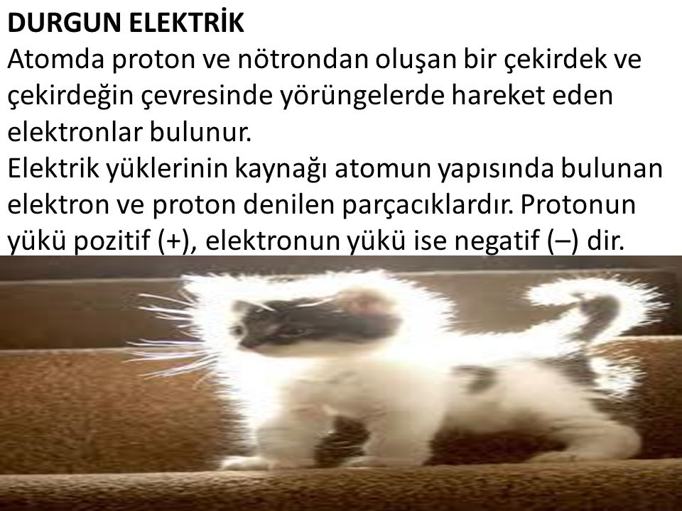 DURGUN ELEKTRİK Atomda proton ve nötrondan oluşan bir çekirdek ve çekirdeğin çevresinde yörüngelerde hareket eden elektronlar bulunur. Elektrik yükler
