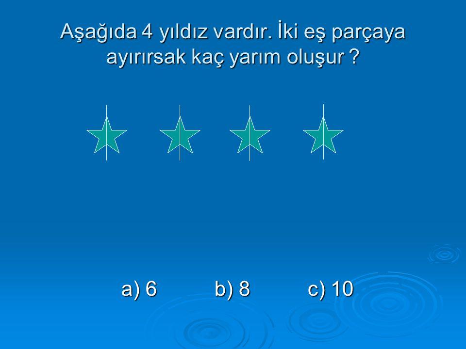 Aşağıda 4 yıldız vardır. İki eş parçaya ayırırsak kaç yarım oluşur ? a) 6b) 8c) 10