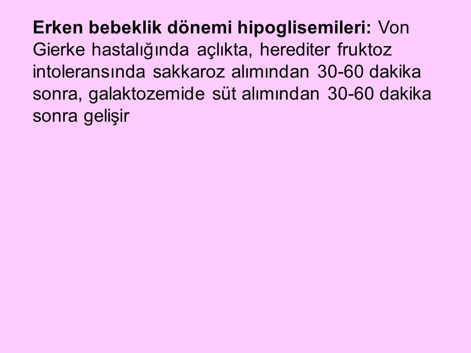 Erken bebeklik dönemi hipoglisemileri: Von Gierke hastalığında açlıkta, herediter fruktoz intoleransında sakkaroz alımından 30-60 dakika sonra, galakt