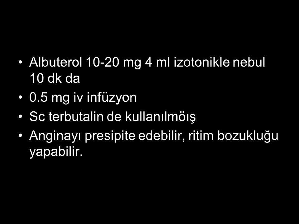 Albuterol 10-20 mg 4 ml izotonikle nebul 10 dk da 0.5 mg iv infüzyon Sc terbutalin de kullanılmöış Anginayı presipite edebilir, ritim bozukluğu yapabi