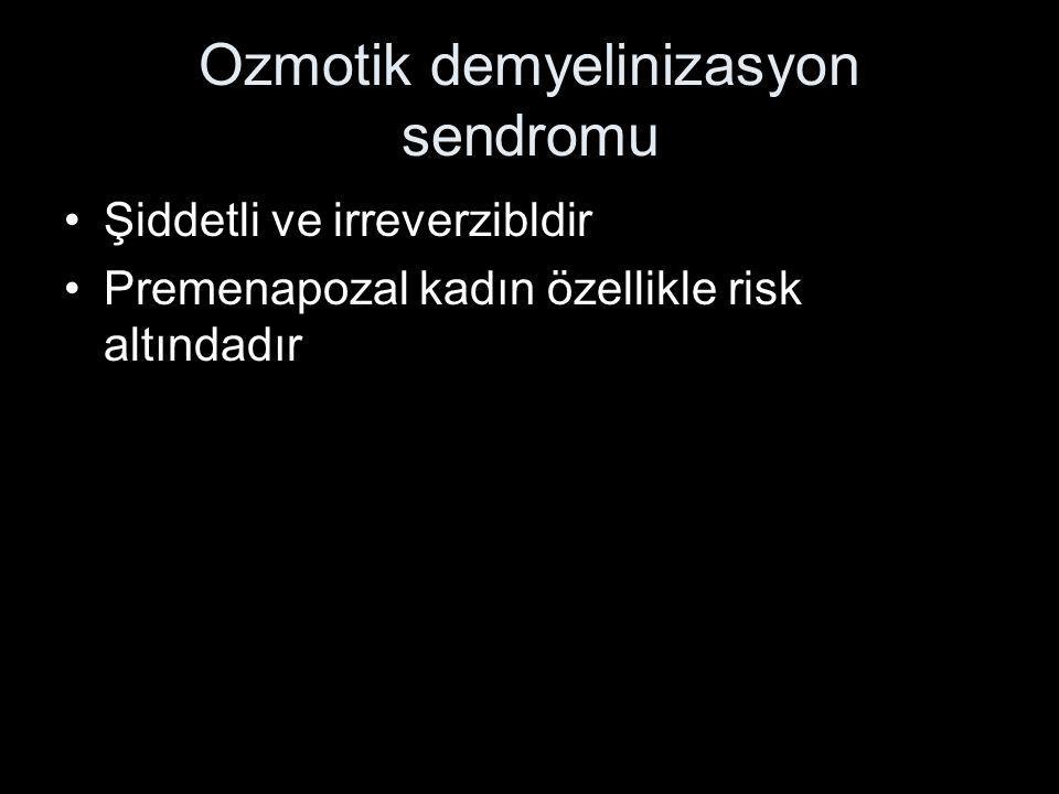 Ozmotik demyelinizasyon sendromu Şiddetli ve irreverzibldir Premenapozal kadın özellikle risk altındadır