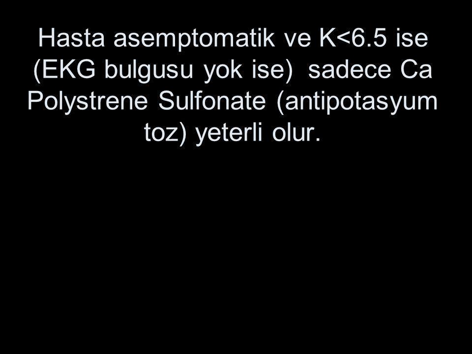 Hasta asemptomatik ve K<6.5 ise (EKG bulgusu yok ise) sadece Ca Polystrene Sulfonate (antipotasyum toz) yeterli olur.