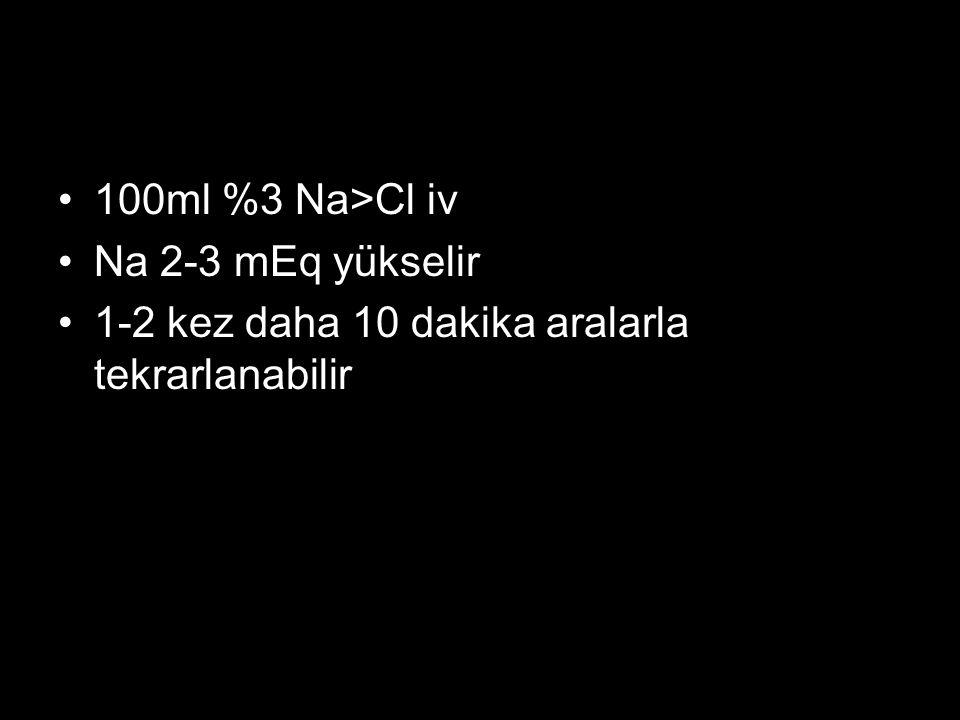 100ml %3 Na>Cl iv Na 2-3 mEq yükselir 1-2 kez daha 10 dakika aralarla tekrarlanabilir