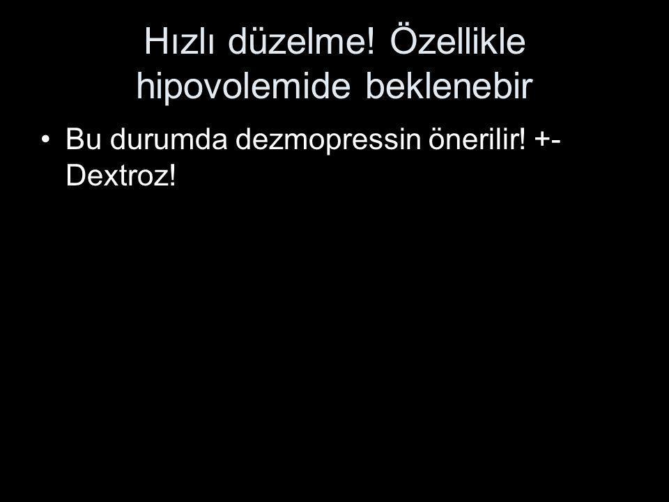 Hızlı düzelme! Özellikle hipovolemide beklenebir Bu durumda dezmopressin önerilir! +- Dextroz!
