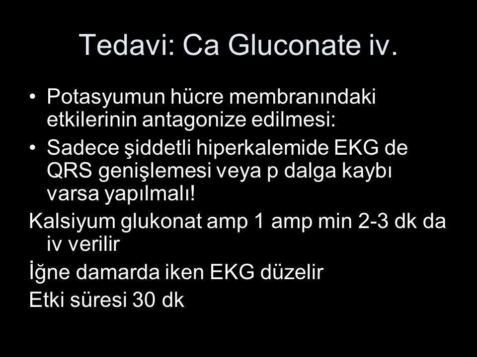 Tedavi: Ca Gluconate iv. Potasyumun hücre membranındaki etkilerinin antagonize edilmesi: Sadece şiddetli hiperkalemide EKG de QRS genişlemesi veya p d