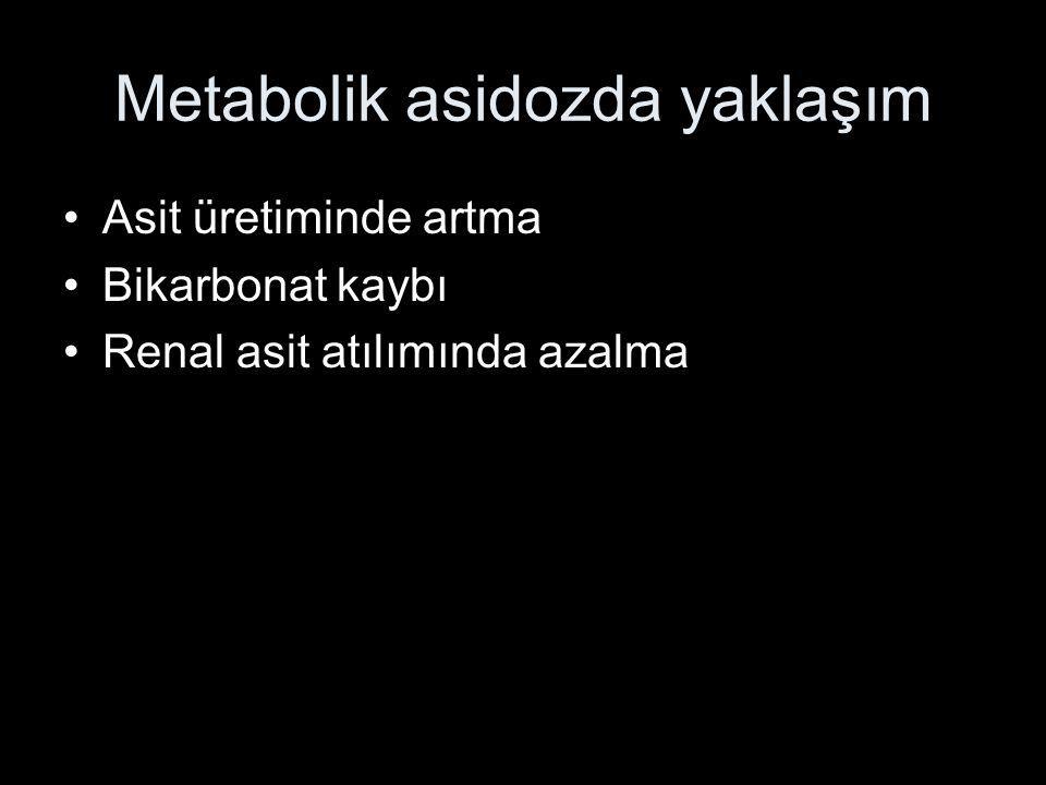 Metabolik asidozda yaklaşım Asit üretiminde artma Bikarbonat kaybı Renal asit atılımında azalma