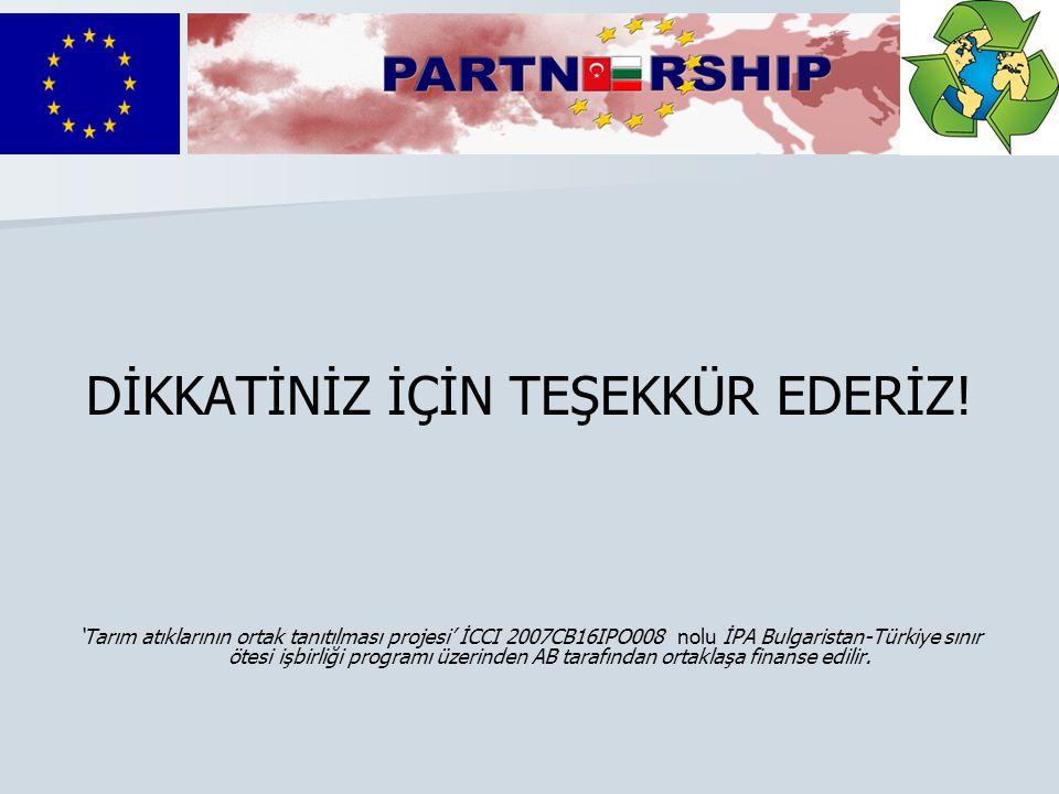 DİKKATİNİZ İÇİN TEŞEKKÜR EDERİZ! 'Tarım atıklarının ortak tanıtılması projesi' İCCI 2007CB16IPO008 nolu İPA Bulgaristan-Türkiye sınır ötesi işbirliği