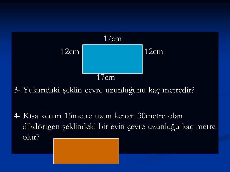 17cm 17cm 12cm 12cm 12cm 12cm 17cm 17cm 3- Yukarıdaki şeklin çevre uzunluğunu kaç metredir? 4- Kısa kenarı 15metre uzun kenarı 30metre olan dikdörtgen