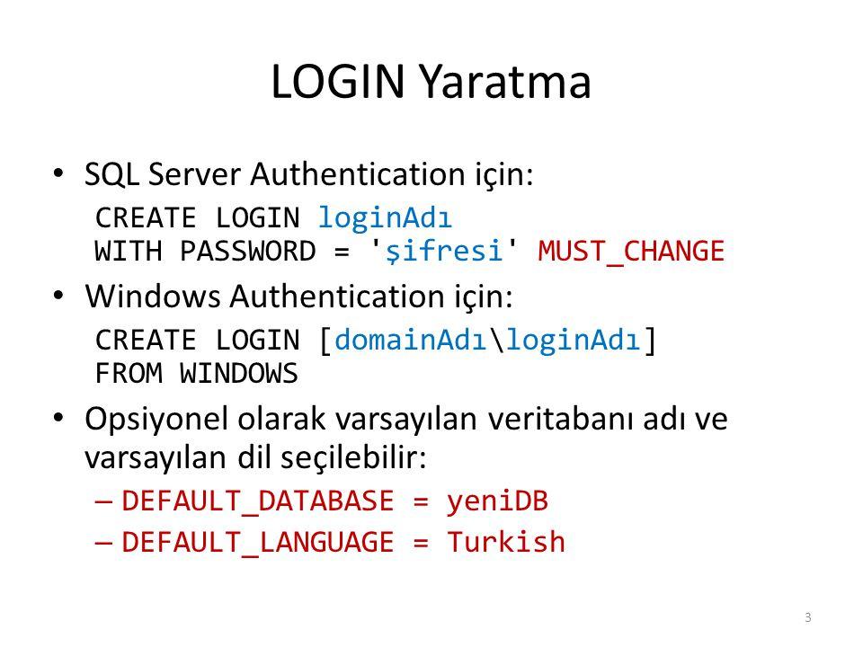 LOGIN Yaratma SQL Server Authentication için: CREATE LOGIN loginAdı WITH PASSWORD = şifresi MUST_CHANGE Windows Authentication için: CREATE LOGIN [domainAdı\loginAdı] FROM WINDOWS Opsiyonel olarak varsayılan veritabanı adı ve varsayılan dil seçilebilir: – DEFAULT_DATABASE = yeniDB – DEFAULT_LANGUAGE = Turkish 3