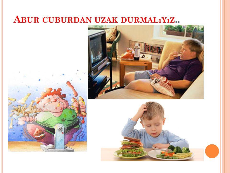 A BUR CUBURDAN UZAK DURMALıYıZ..