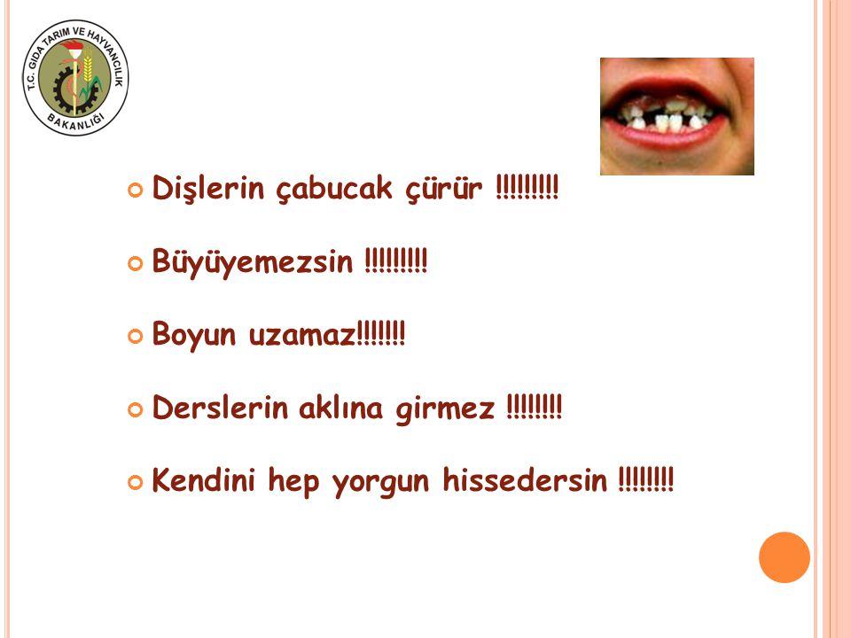 Dişlerin çabucak çürür !!!!!!!!! Büyüyemezsin !!!!!!!!! Boyun uzamaz!!!!!!! Derslerin aklına girmez !!!!!!!! Kendini hep yorgun hissedersin !!!!!!!!
