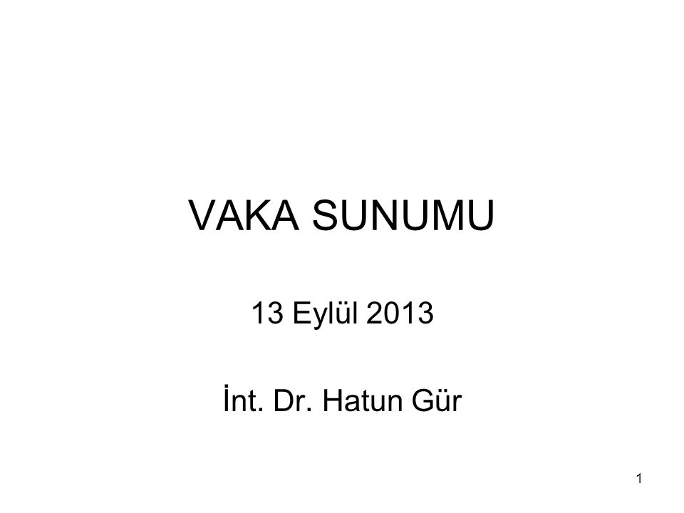 1 VAKA SUNUMU 13 Eylül 2013 İnt. Dr. Hatun Gür