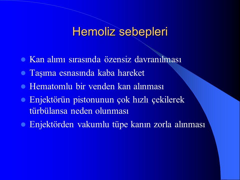 Hemoliz sebepleri Kan alımı sırasında özensiz davranılması Taşıma esnasında kaba hareket Hematomlu bir venden kan alınması Enjektörün pistonunun çok h