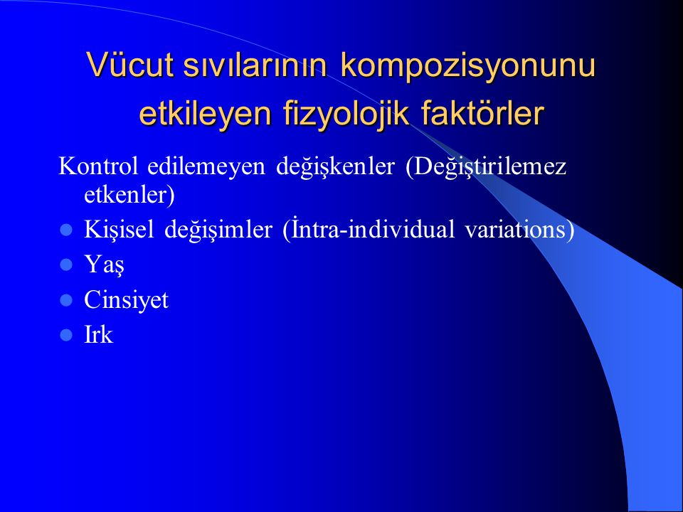 Vücut sıvılarının kompozisyonunu etkileyen fizyolojik faktörler Kontrol edilemeyen değişkenler (Değiştirilemez etkenler) Kişisel değişimler (İntra-individual variations) Yaş Cinsiyet Irk