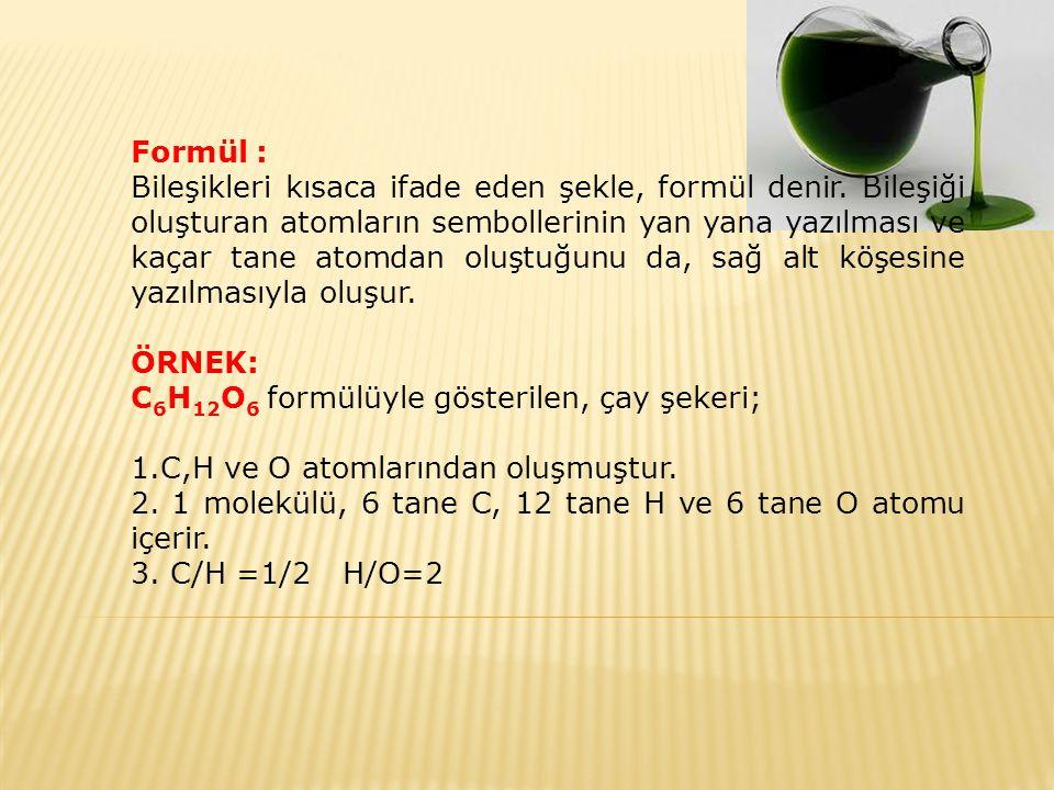 Formül : Bileşikleri kısaca ifade eden şekle, formül denir. Bileşiği oluşturan atomların sembollerinin yan yana yazılması ve kaçar tane atomdan oluştu