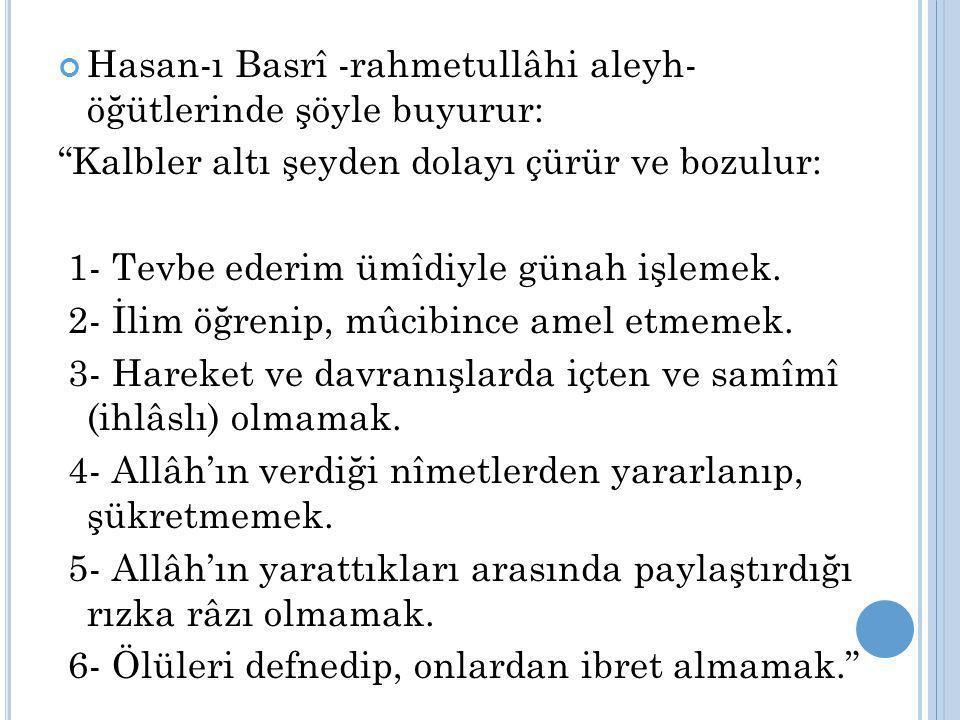 """Hasan-ı Basrî -rahmetullâhi aleyh- öğütlerinde şöyle buyurur: """"Kalbler altı şeyden dolayı çürür ve bozulur: 1- Tevbe ederim ümîdiyle günah işlemek. 2-"""