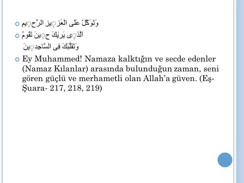 وَتَوَكَّلْ عَلَى الْعَزيزِ الرَّحيمِ اَلَّذى يَرٰیكَ حينَ تَقُومُ وَتَقَلُّبَكَ فِى السَّاجِدينَ Ey Muhammed! Namaza kalktığın ve secde edenler (Nama