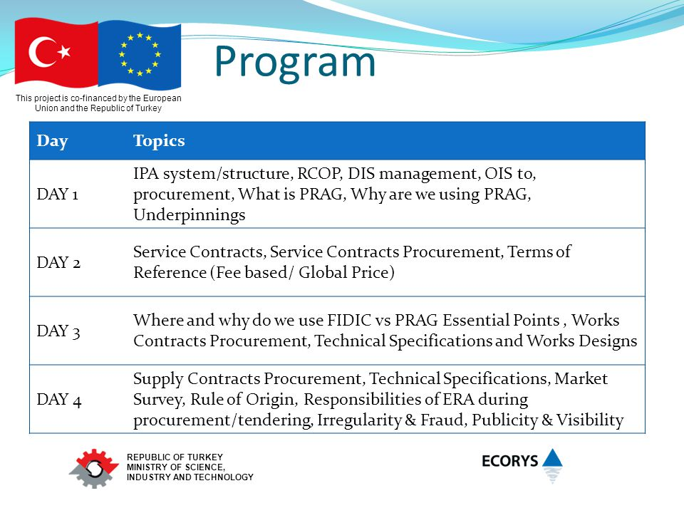 This project is co-financed by the European Union and the Republic of Turkey REPUBLIC OF TURKEY MINISTRY OF SCIENCE, INDUSTRY AND TECHNOLOGY Program DayTopics DAY 1 IPA system/structure, RCOP, DIS management, OIS to, procurement, What is PRAG, Why are we using PRAG, Underpinnings DAY 2 Service Contracts, Service Contracts Procurement, Terms of Reference (Fee based/ Global Price) DAY 3 Where and why do we use FIDIC vs PRAG Essential Points, Works Contracts Procurement, Technical Specifications and Works Designs DAY 4 Supply Contracts Procurement, Technical Specifications, Market Survey, Rule of Origin, Responsibilities of ERA during procurement/tendering, Irregularity & Fraud, Publicity & Visibility