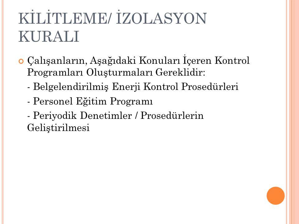 KİLİTLEME/ İZOLASYON KURALI Çalışanların, Aşağıdaki Konuları İçeren Kontrol Programları Oluşturmaları Gereklidir: - Belgelendirilmiş Enerji Kontrol Prosedürleri - Personel Eğitim Programı - Periyodik Denetimler / Prosedürlerin Geliştirilmesi