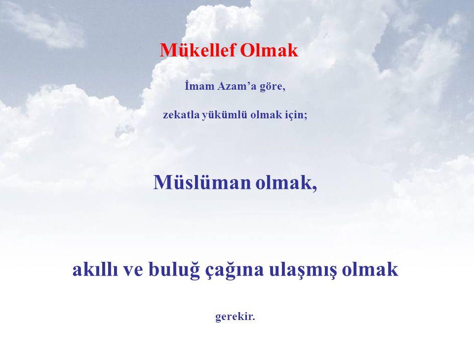 Mükellef Olmak İmam Azam'a göre, zekatla yükümlü olmak için; Müslüman olmak, akıllı ve buluğ çağına ulaşmış olmak gerekir.