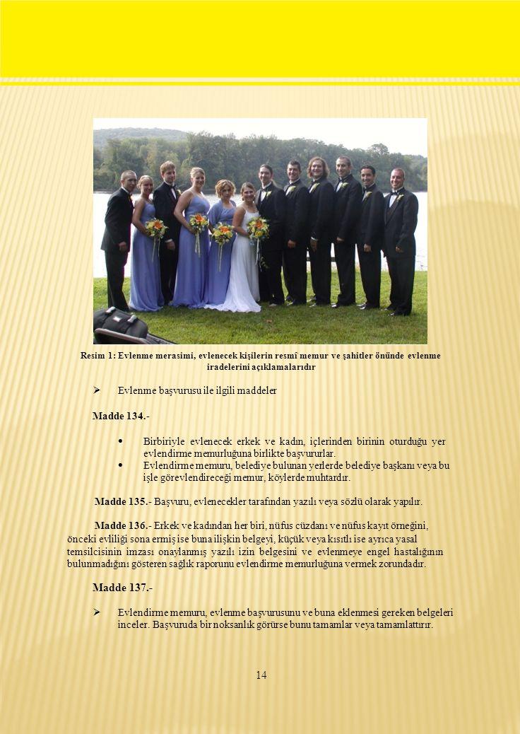 Resim 1: Evlenme merasimi, evlenecek kişilerin resmî memur ve şahitler önünde evlenme iradelerini açıklamalarıdır  Evlenme başvurusu ile ilgili maddeler Madde 134.-  Birbiriyle evlenecek erkek ve kadın, içlerinden birinin oturduğu yer evlendirme memurluğuna birlikte başvururlar.