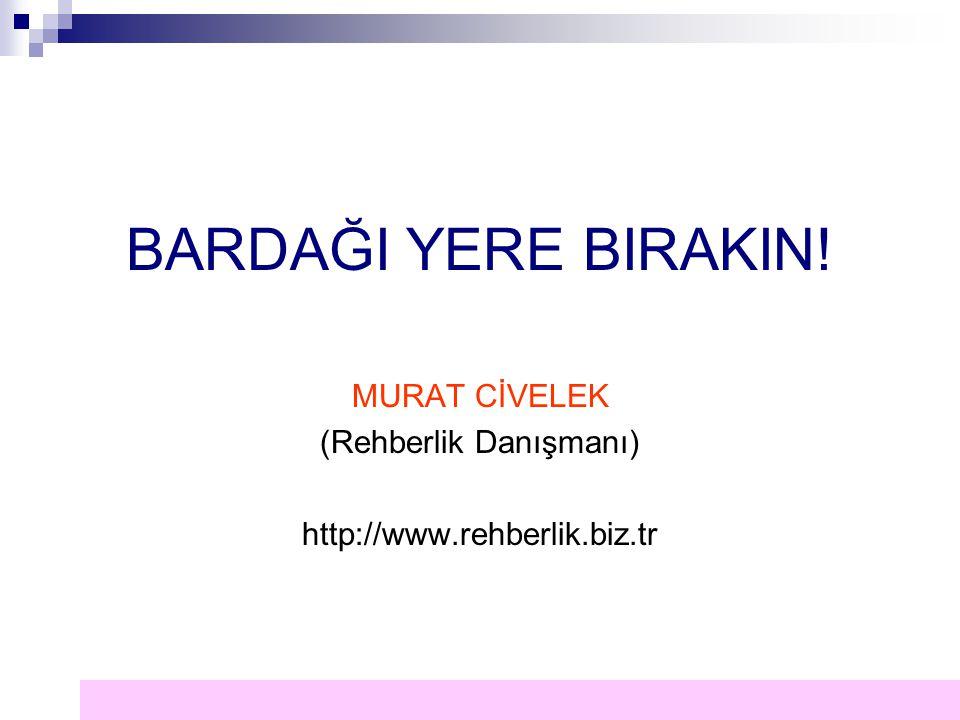 BARDAĞI YERE BIRAKIN! MURAT CİVELEK (Rehberlik Danışmanı) http://www.rehberlik.biz.tr