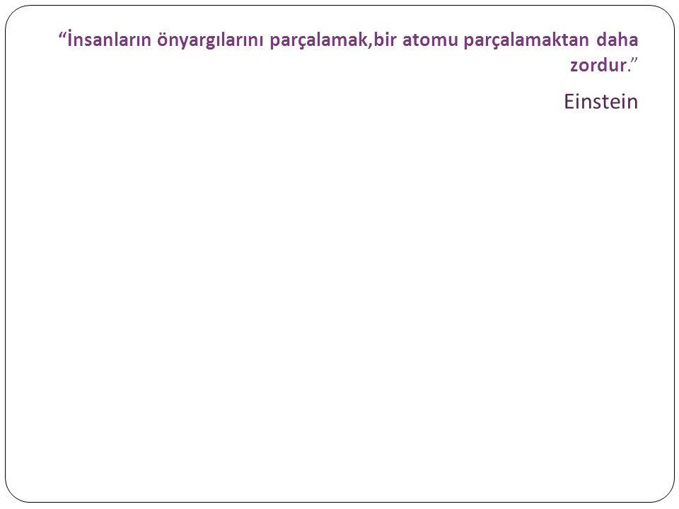 """""""İnsanların önyargılarını parçalamak,bir atomu parçalamaktan daha zordur."""" Einstein"""