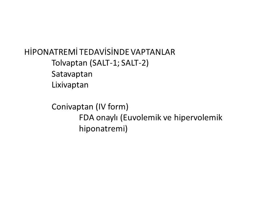 HİPONATREMİ TEDAVİSİNDE VAPTANLAR Tolvaptan (SALT-1; SALT-2) Satavaptan Lixivaptan Conivaptan (IV form) FDA onaylı (Euvolemik ve hipervolemik hiponatr