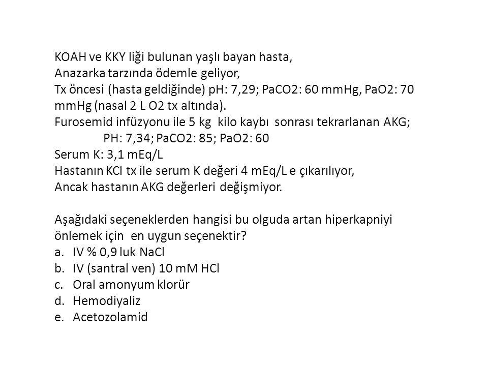 KOAH ve KKY liği bulunan yaşlı bayan hasta, Anazarka tarzında ödemle geliyor, Tx öncesi (hasta geldiğinde) pH: 7,29; PaCO2: 60 mmHg, PaO2: 70 mmHg (na