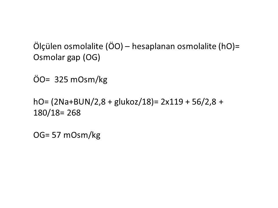 Ölçülen osmolalite (ÖO) – hesaplanan osmolalite (hO)= Osmolar gap (OG) ÖO= 325 mOsm/kg hO= (2Na+BUN/2,8 + glukoz/18)= 2x119 + 56/2,8 + 180/18= 268 OG=