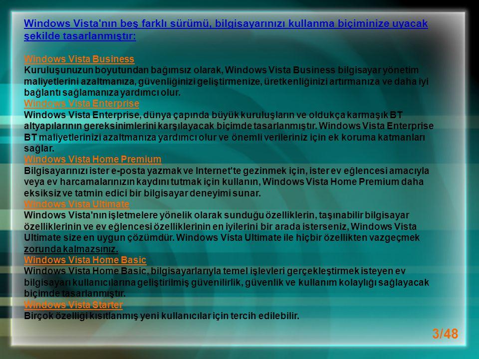 3/48 Windows Vista nın beş farklı sürümü, bilgisayarınızı kullanma biçiminize uyacak şekilde tasarlanmıştır: Windows Vista Business Kuruluşunuzun boyutundan bağımsız olarak, Windows Vista Business bilgisayar yönetim maliyetlerini azaltmanıza, güvenliğinizi geliştirmenize, üretkenliğinizi artırmanıza ve daha iyi bağlantı sağlamanıza yardımcı olur.