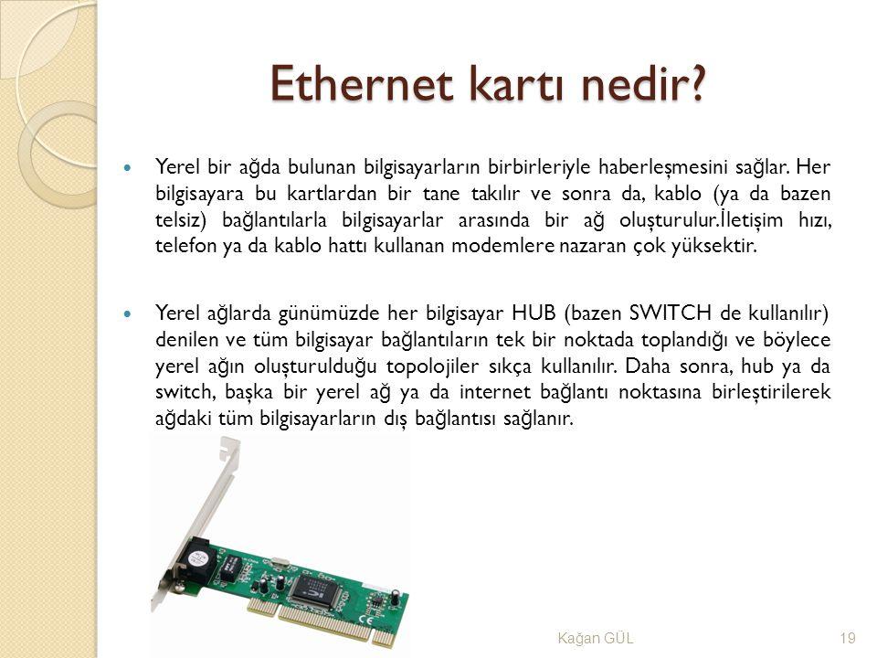 Ethernet kartı nedir? Ka ğ an GÜL19 Yerel bir a ğ da bulunan bilgisayarların birbirleriyle haberleşmesini sa ğ lar. Her bilgisayara bu kartlardan bir