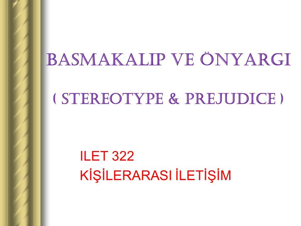 BASMAKALIP ve ÖNYARGI ( STEREOTYPE & PREJUDICE ) ILET 322 KİŞİLERARASI İLETİŞİM