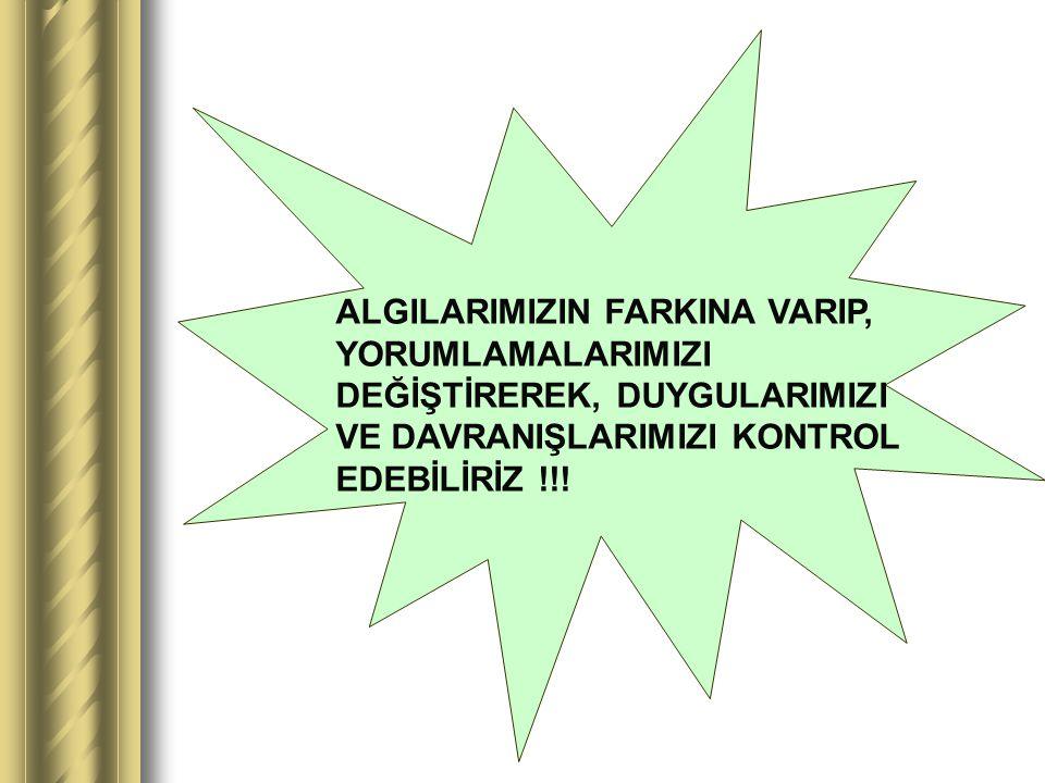 ALGILARIMIZIN FARKINA VARIP, YORUMLAMALARIMIZI DEĞİŞTİREREK, DUYGULARIMIZI VE DAVRANIŞLARIMIZI KONTROL EDEBİLİRİZ !!!