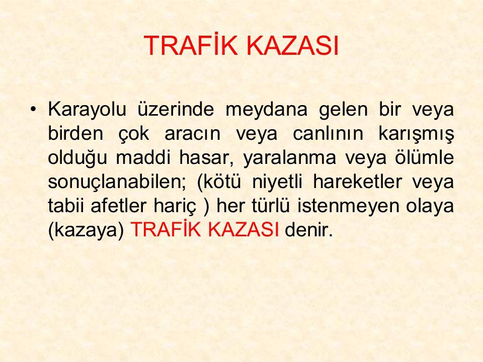 TRAFİK KAZASI Karayolu üzerinde meydana gelen bir veya birden çok aracın veya canlının karışmış olduğu maddi hasar, yaralanma veya ölümle sonuçlanabil
