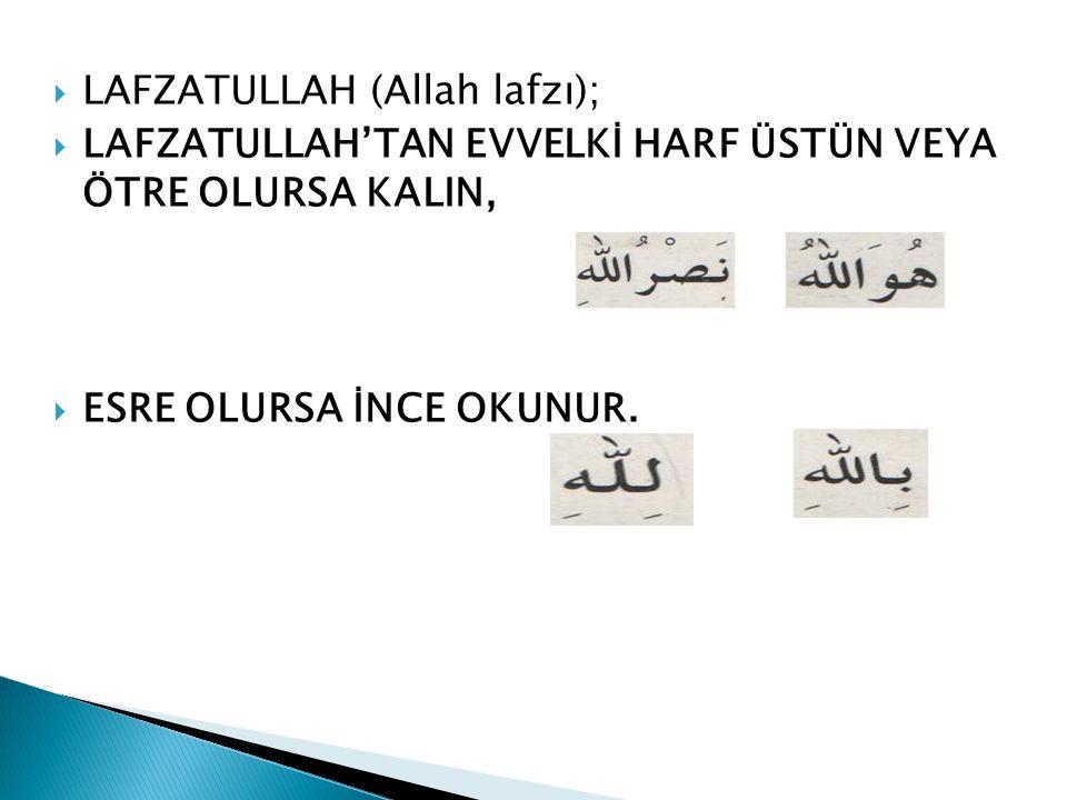 LLAFZATULLAH (Allah lafzı); LLAFZATULLAH'TAN EVVELKİ HARF ÜSTÜN VEYA ÖTRE OLURSA KALIN, EESRE OLURSA İNCE OKUNUR.