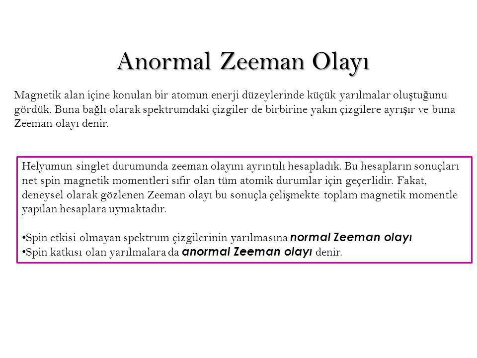 Anormal Zeeman Olayı Magnetik alan içine konulan bir atomun enerji düzeylerinde küçük yarılmalar olu ş tu ğ unu gördük. Buna ba ğ lı olarak spektrumda