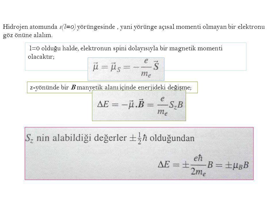 Hidrojen atomunda s(l=0) yörüngesinde, yani yörünge açısal momenti olmayan bir elektronu göz önüne alalım. l=0 oldu ğ u halde, elektronun spini dolayı
