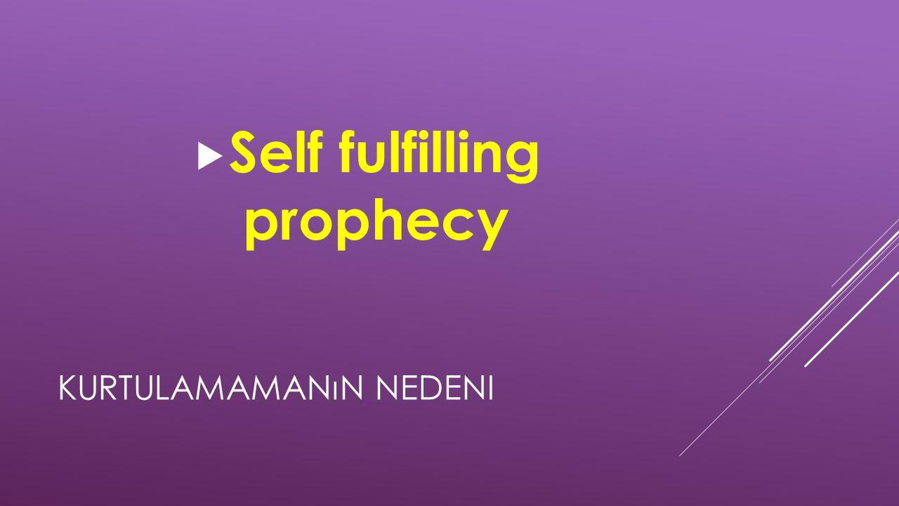 KURTULAMAMANıN NEDENI  Self fulfilling prophecy