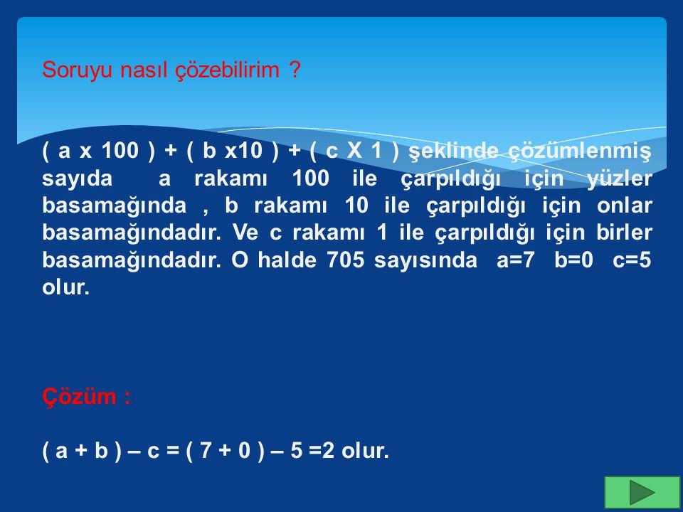 ( a x 100 ) + ( b x10 ) + ( c X 1 ) şeklinde çözümlenen sayının basamak değerleri toplamı 705 ise (a + b) – c ifadesi kaça eşittir? Soruyu nasıl çözeb