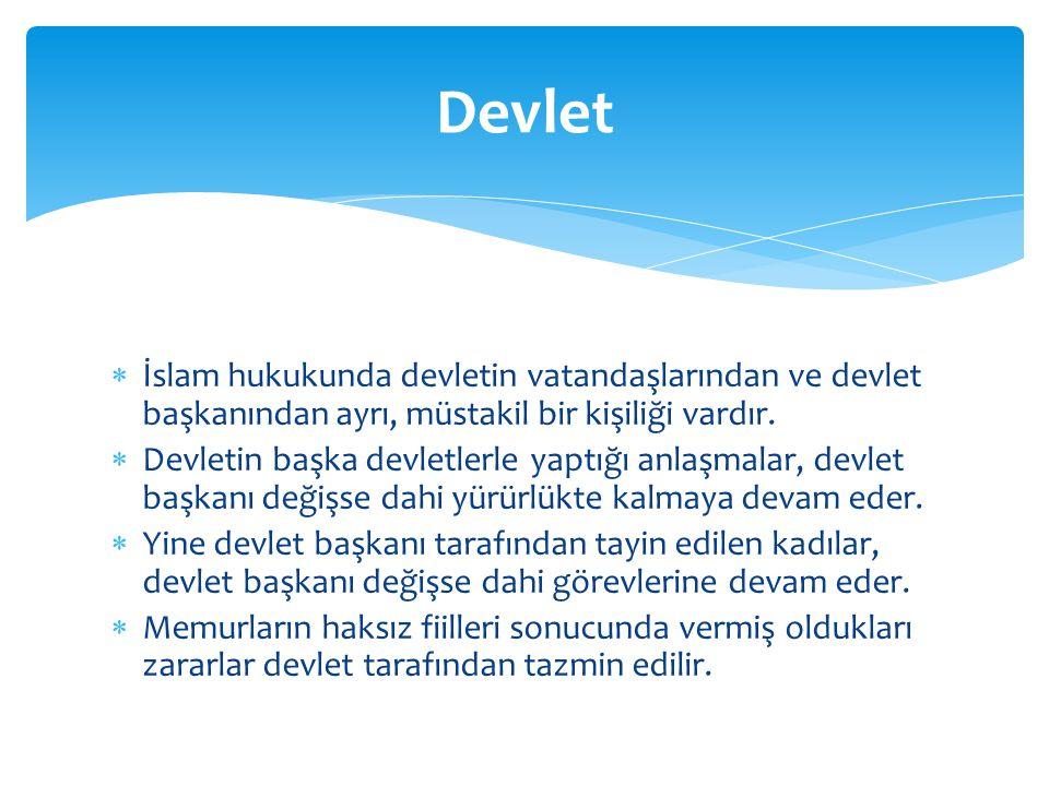  İslam hukukunda devletin vatandaşlarından ve devlet başkanından ayrı, müstakil bir kişiliği vardır.  Devletin başka devletlerle yaptığı anlaşmalar,